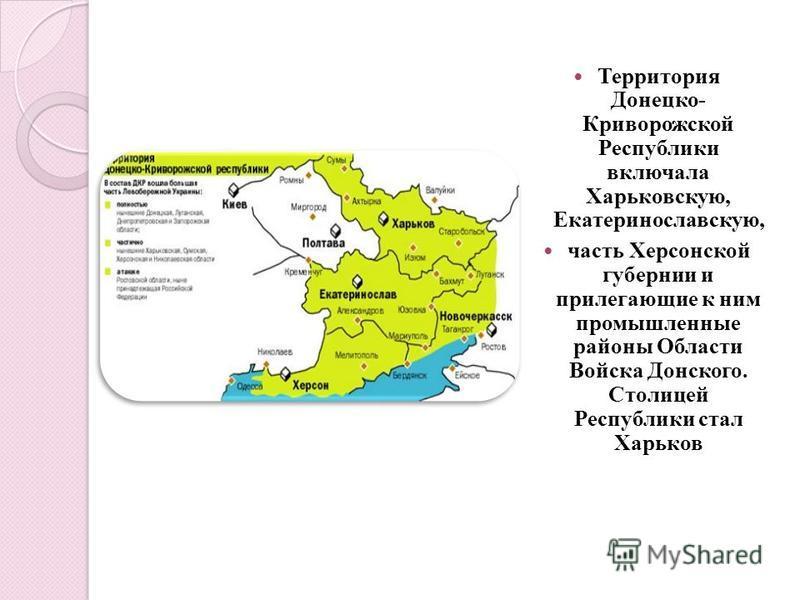 Территория Донецко- Криворожской Республики включала Харьковскую, Екатеринославскую, часть Херсонской губернии и прилегающие к ним промышленные районы Области Войска Донского. Столицей Республики стал Харьков