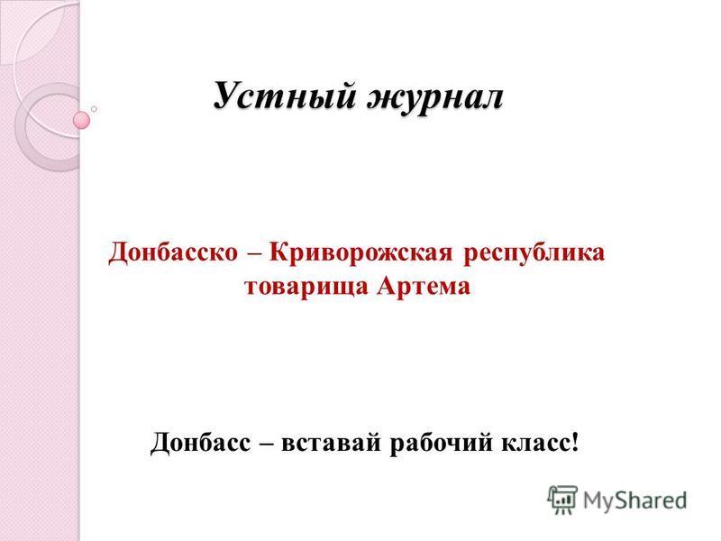Устный журнал Устный журнал Донбасско – Криворожская республика товарища Артема Донбасс – вставай рабочий класс!