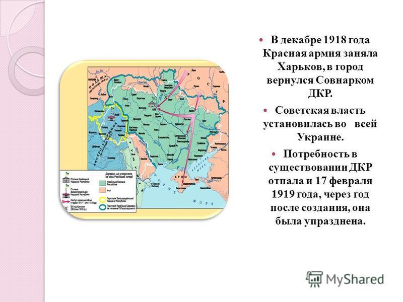 В декабре 1918 года Красная армия заняла Харьков, в город вернулся Совнарком ДКР. Советская власть установилась во всей Украине. Потребность в существовании ДКР отпала и 17 февраля 1919 года, через год после создания, она была упразднена.
