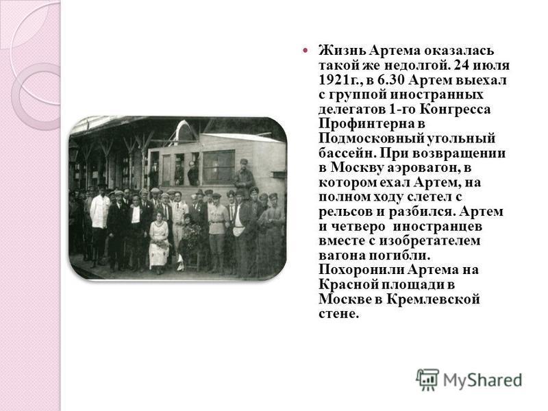 Жизнь Артема оказалась такой же недолгой. 24 июля 1921 г., в 6.30 Артем выехал с группой иностранных делегатов 1-го Конгресса Профинтерна в Подмосковный угольный бассейн. При возвращении в Москву аэровагон, в котором ехал Артем, на полном ходу слетел