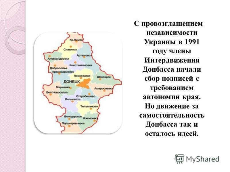 С провозглашением независимости Украины в 1991 году члены Интердвижения Донбасса начали сбор подписей с требованием автономии края. Но движение за самостоятельность Донбасса так и осталось идеей.