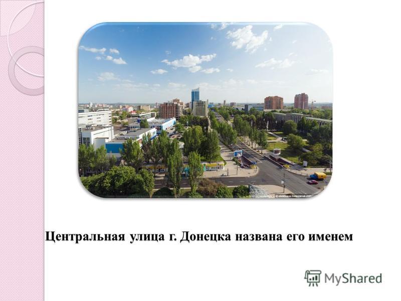 Центральная улица г. Донецка названа его именем