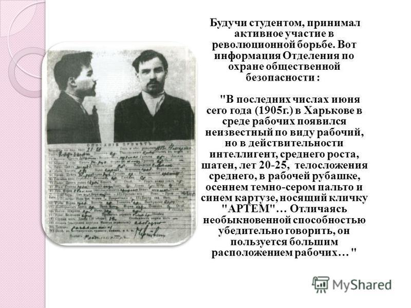Будучи студентом, принимал активное участие в революционной борьбе. Вот информация Отделения по охране общественной безопасности :