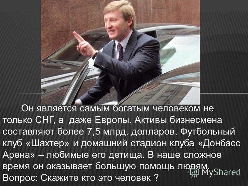 Он является самым богатым человеком не только СНГ, а даже Европы. Активы бизнесмена составляют более 7,5 млрд. долларов. Футбольный клуб «Шахтер» и домашний стадион клуба «Донбасс Арена» – любимые его детища. В наше сложное время он оказывает большую