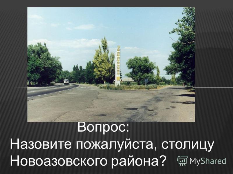 Вопрос: Назовите пожалуйста, столицу Новоазовского района?