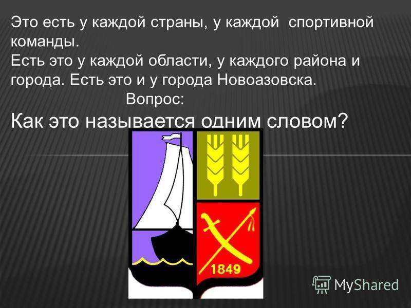 Это есть у каждой страны, у каждой спортивной команды. Есть это у каждой области, у каждого района и города. Есть это и у города Новоазовска. Вопрос: Как это называется одним словом?