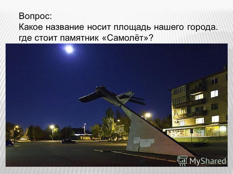 Вопрос: Какое название носит площадь нашего города. где стоит памятник «Самолёт»?