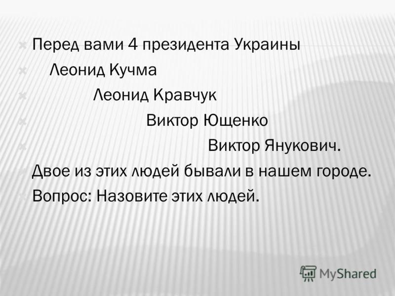 Перед вами 4 президента Украины Леонид Кучма Леонид Кравчук Виктор Ющенко Виктор Янукович. Двое из этих людей бывали в нашем городе. Вопрос: Назовите этих людей.