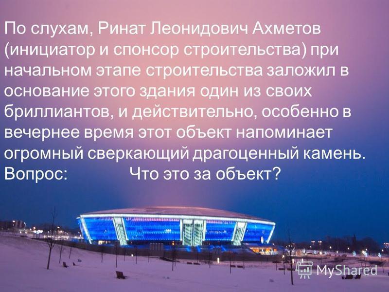 По слухам, Ринат Леонидович Ахметов (инициатор и спонсор строительства) при начальном этапе строительства заложил в основание этого здания один из своих бриллиантов, и действительно, особенно в вечернее время этот объект напоминает огромный сверкающи