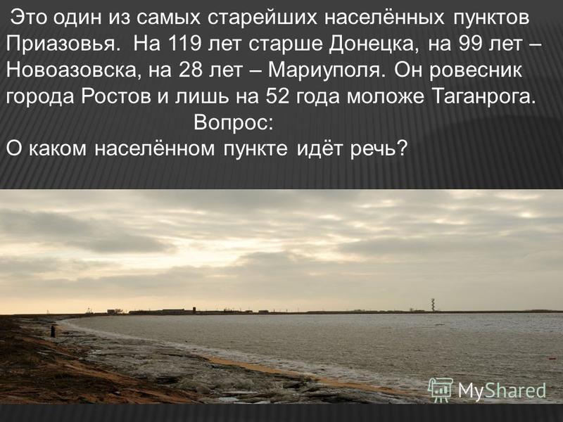 Это один из самых старейших населённых пунктов Приазовья. На 119 лет старше Донецка, на 99 лет – Новоазовска, на 28 лет – Мариуполя. Он ровесник города Ростов и лишь на 52 года моложе Таганрога. Вопрос: О каком населённом пункте идёт речь?