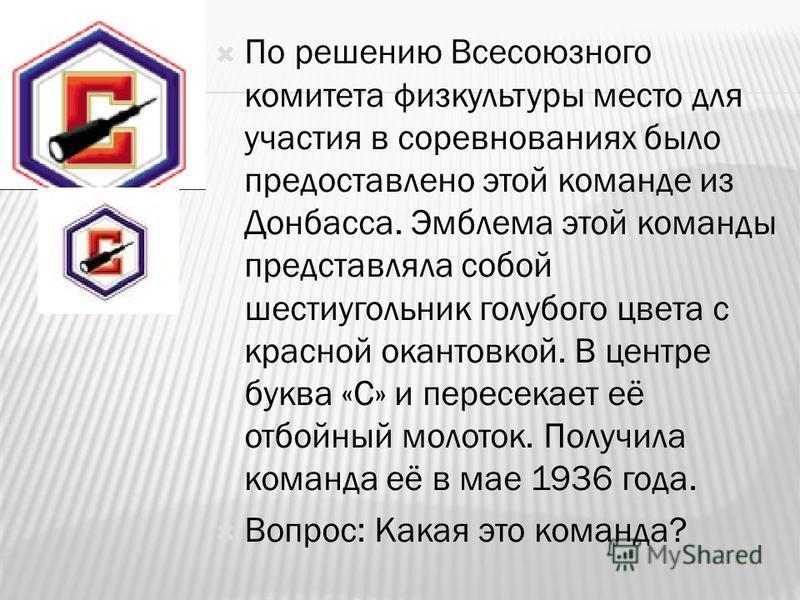 По решению Всесоюзного комитета физкультуры место для участия в соревнованиях было предоставлено этой команде из Донбасса. Эмблема этой команды представляла собой шестиугольник голубого цвета с красной окантовкой. В центре буква «С» и пересекает её о