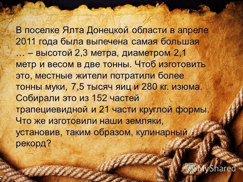 В поселке Ялта Донецкой области в апреле 2011 года была выпечена самая большая … – высотой 2,3 метра, диаметром 2,1 метр и весом в две тонны. Чтоб изготовить это, местные жители потратили более тонны муки, 7,5 тысяч яиц и 280 кг. изюма. Собирали это