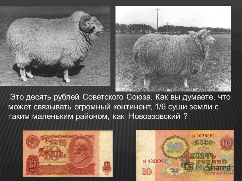 Это десять рублей Советского Союза. Как вы думаете, что может связывать огромный континент, 1/6 суши земли с таким маленьким районом, как Новоазовский ?