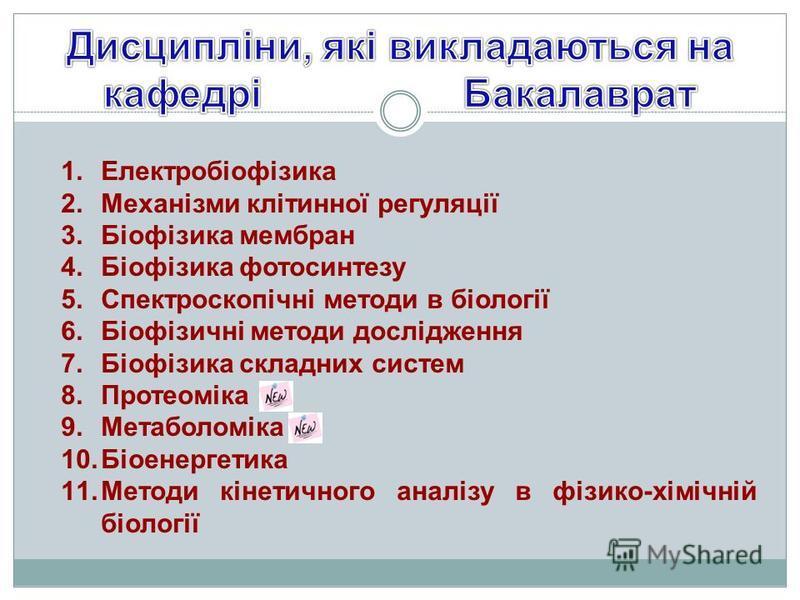 1.Електробіофізика 2.Механізми клітинної регуляції 3.Біофізика мембран 4.Біофізика фотосинтезу 5.Спектроскопічні методи в біології 6.Біофізичні методи дослідження 7.Біофізика складних систем 8.Протеоміка 9.Метаболоміка 10.Біоенергетика 11.Методи кіне