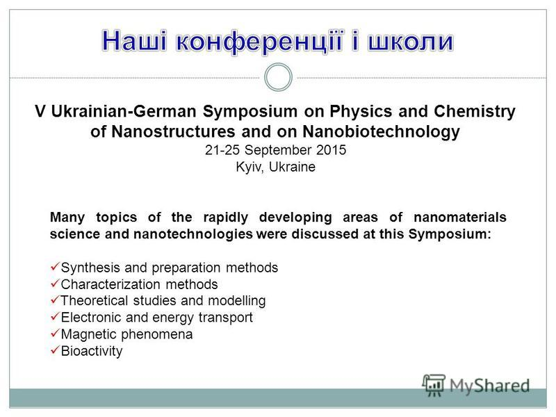V Ukrainian-German Symposium on Physics and Chemistry of Nanostructures and on Nanobiotechnology 21-25 September 2015 Kyiv, Ukraine Many topics of the rapidly developing areas of nanomaterials science and nanotechnologies were discussed at this Sympo