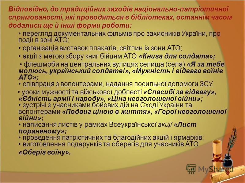 Відповідно, до традиційних заходів національно-патріотичної спрямованості, які проводяться в бібліотеках, останнім часом додалися ще й інші форми роботи: перегляд документальних фільмів про захисників України, про події в зоні АТО; організація вистав
