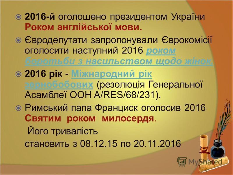 2016-й оголошено президентом України Роком англійської мови. Євродепутати запропонували Єврокомісії оголосити наступний 2016 роком боротьби з насильством щодо жінок.роком боротьби з насильством щодо жінок. 2016 рік - Міжнародний рік зернобобових (рез