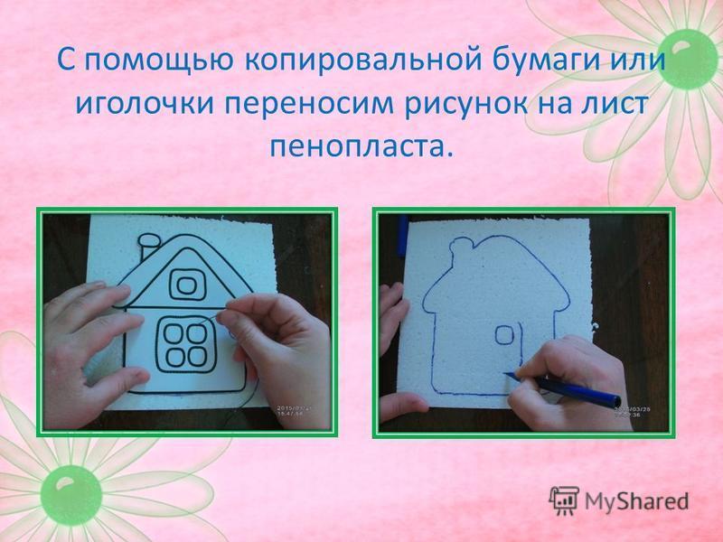 С помощью копировальной бумаги или иголочки переносим рисунок на лист пенопласта.