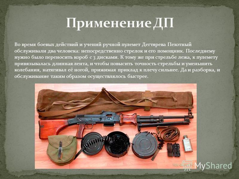 Во время боевых действий и учений ручной пулемет Дегтярева Пехотный обслуживали два человека: непосредственно стрелок и его помощник. Последнему нужно было переносить короб с 3 дисками. К тому же при стрельбе лежа, к пулемету привязывалась длинная ле