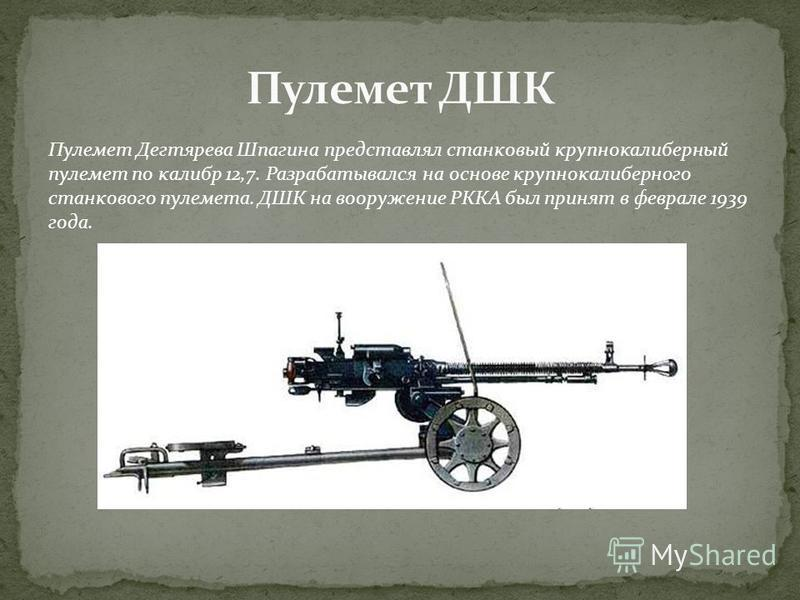 Пулемет Дегтярева Шпагина представлял станковый крупнокалиберный пулемет по калибр 12,7. Разрабатывался на основе крупнокалиберного станкового пулемета. ДШК на вооружение РККА был принят в феврале 1939 года.