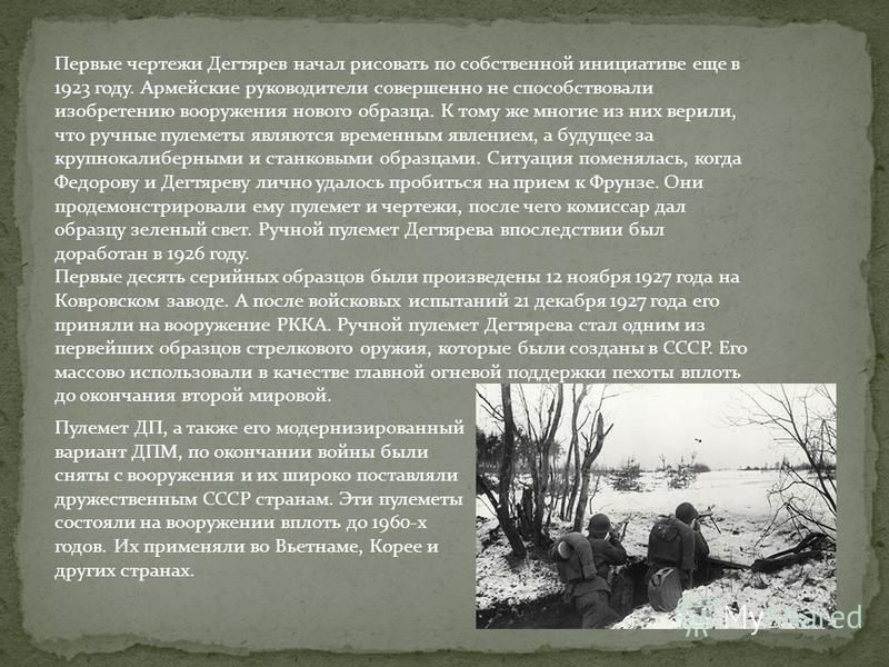 Первые чертежи Дегтярев начал рисовать по собственной инициативе еще в 1923 году. Армейские руководители совершенно не способствовали изобретению вооружения нового образца. К тому же многие из них верили, что ручные пулеметы являются временным явлени