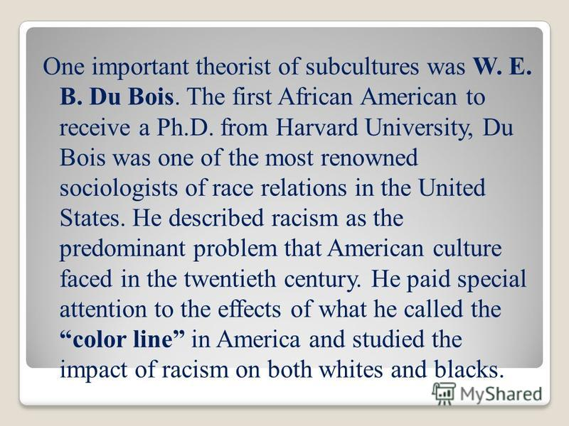 One important theorist of subcultures was W. E. B. Du Bois. The first African American to receive a Ph.D. from Harvard University, Du Bois was one of the most renowned sociologists of race relations in the United States. He described racism as the pr