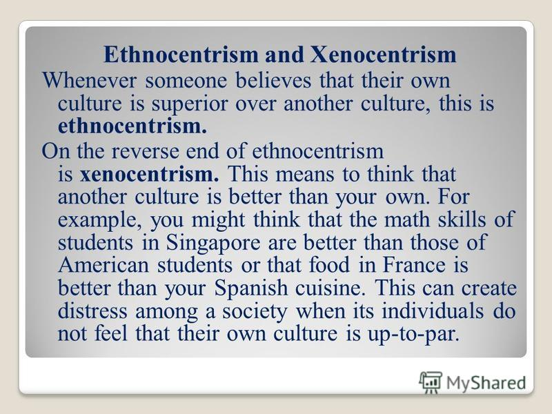 what are some examples of ethnocentrism Ethnocentrism occurs when a specific culture judges all other cultures against their own values, such as in language, customs and religion the feminist movement is an example of ethnocentrism proponents of the movement believe the superiority of the movement represents the feelings of all women.