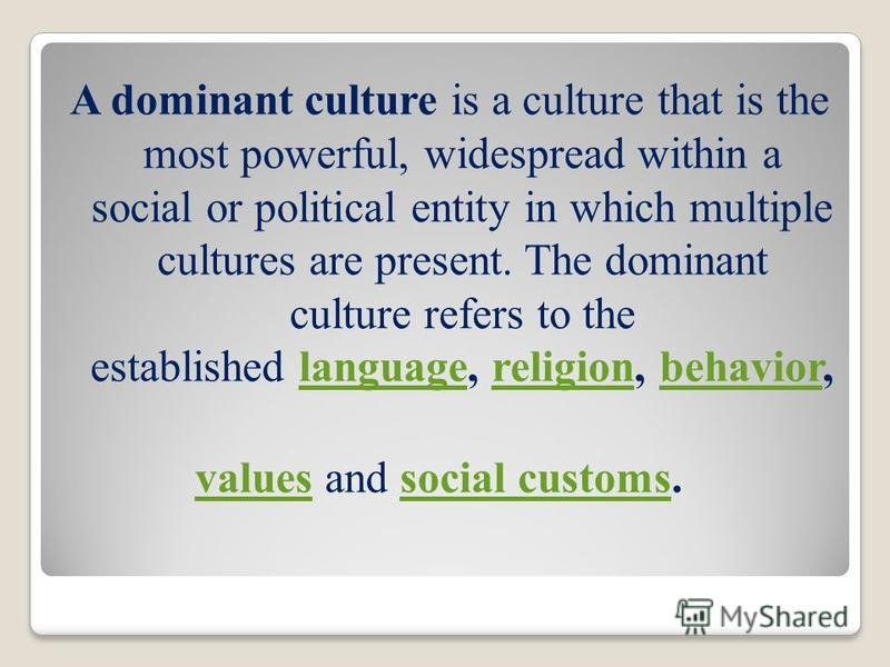 A dominant culture is a culture that is the most powerful, widespread within a social or political entity in which multiple cultures are present. The dominant culture refers to the established language, religion, behavior, languagereligionbehavior va
