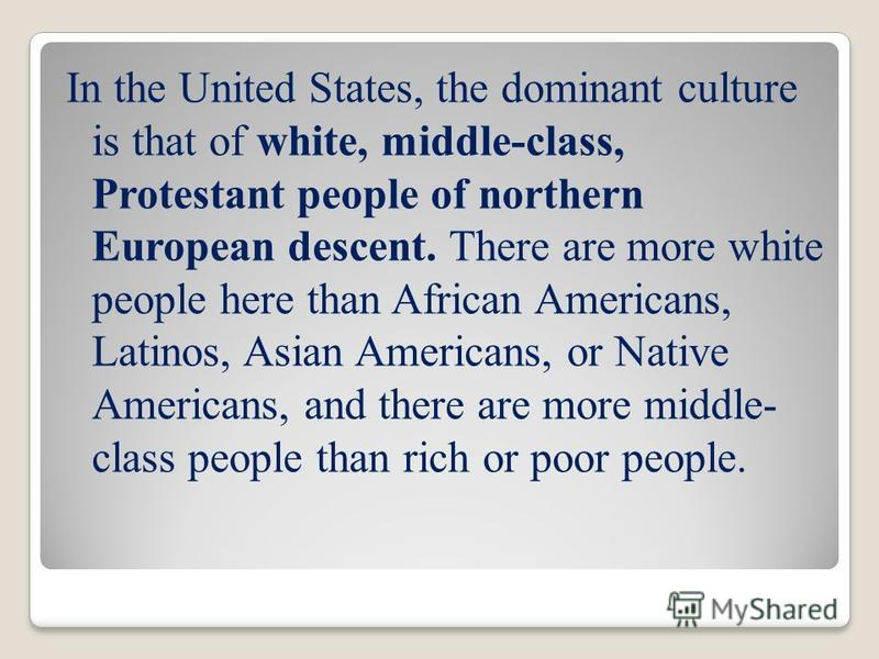 In the United States, the dominant culture is that of white, middle-class, Protestant people of northern European descent. There are more white people here than African Americans, Latinos, Asian Americans, or Native Americans, and there are more midd