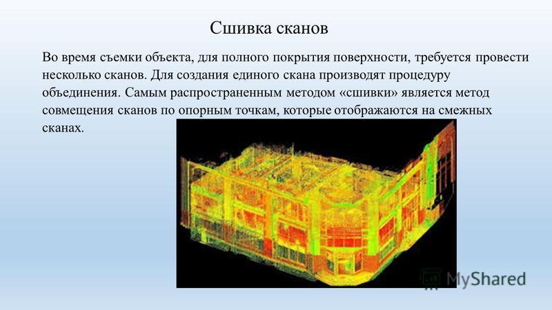 Сшивка сканов Во время съемки объекта, для полного покрытия поверхности, требуется провести несколько сканов. Для создания единого скана производят процедуру объединения. Самым распространенным методом «сшивки» является метод совмещения сканов по опо
