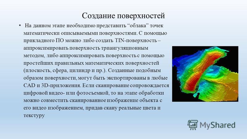 Создание поверхностей На данном этапе необходимо представить облака точек математически описываемыми поверхностями. С помощью прикладного ПО можно либо создать TIN-поверхность – аппроксимировать поверхность триангуляционным методом, либо аппроксимиро