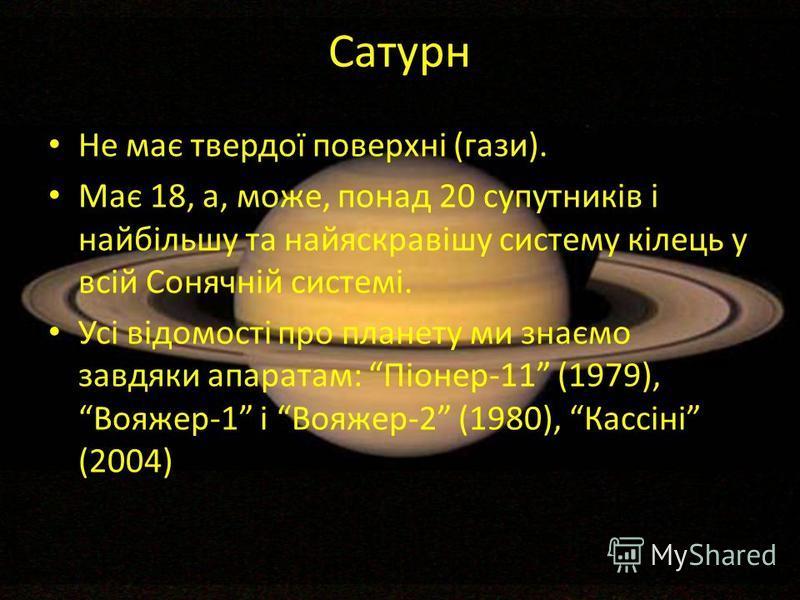 Сатурн Не має твердої поверхні (гази). Має 18, а, може, понад 20 супутників і найбільшу та найяскравішу систему кілець у всій Сонячній системі. Усі відомості про планету ми знаємо завдяки апаратам: Піонер-11 (1979), Вояжер-1 і Вояжер-2 (1980), Кассін