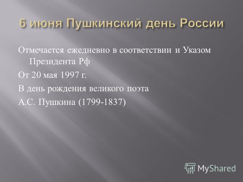 Отмечается ежедневно в соответствии и Указом Президента Рф От 20 мая 1997 г. В день рождения великого поэта А. С. Пушкина (1799-1837)