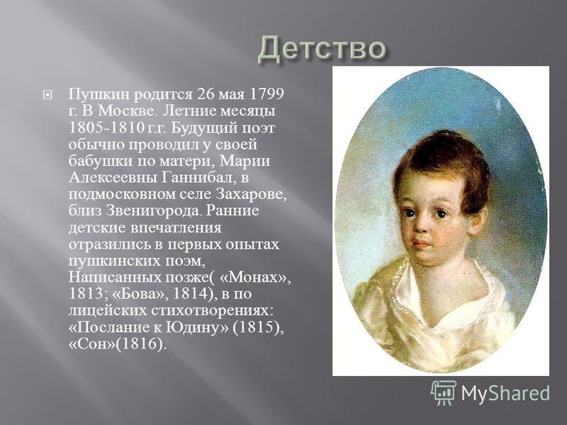 Пушкин родится 26 мая 1799 г. В Москве. Летние месяцы 1805-1810 г. г. Будущий поэт обычно проводил у своей бабушки по матери, Марии Алексеевны Ганнибал, в подмосковном селе Захарове, близ Звенигорода. Ранние детские впечатления отразились в первых оп