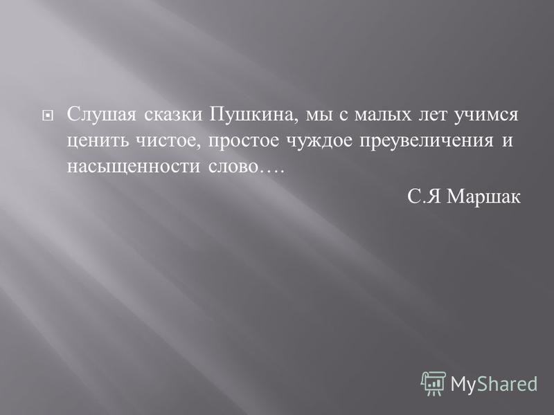 Слушая сказки Пушкина, мы с малых лет учимся ценить чистое, простое чуждое преувеличения и насыщенности слово …. С. Я Маршак