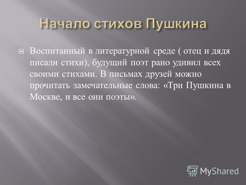 Воспитанный в литературной среде ( отец и дядя писали стихи ), будущий поэт рано удивил всех своими стихами. В письмах друзей можно прочитать замечательные слова : « Три Пушкина в Москве, и все они поэты ».