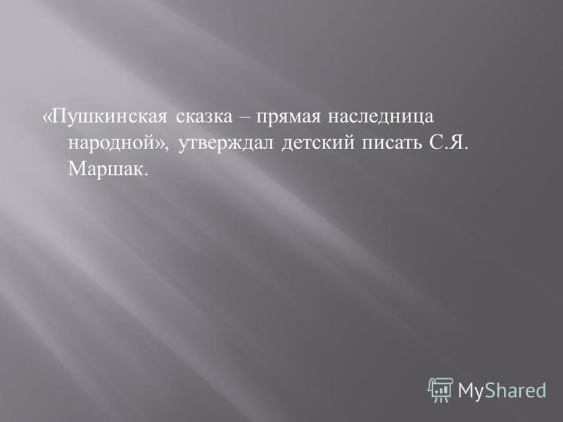 « Пушкинская сказка – прямая наследница народной », утверждал детский писать С. Я. Маршак.