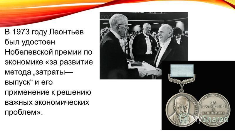 В 1973 году Леонтьев был удостоен Нобелевской премии по экономике «за развитие метода затраты выпуск и его применение к решению важных экономических проблем».