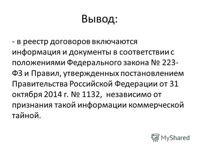 Вывод: - в реестр договоров включаются информация и документы в соответствии с положениями Федерального закона 223- ФЗ и Правил, утвержденных постановлением Правительства Российской Федерации от 31 октября 2014 г. 1132, независимо от признания такой