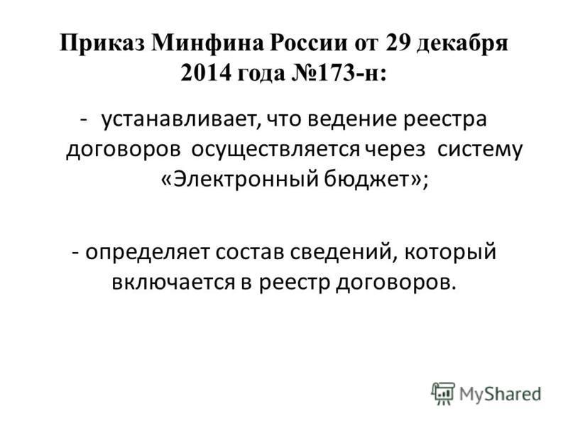 Приказ Минфина России от 29 декабря 2014 года 173-н: -устанавливает, что ведение реестра договоров осуществляется через систему «Электронный бюджет»; - определяет состав сведений, который включается в реестр договоров.