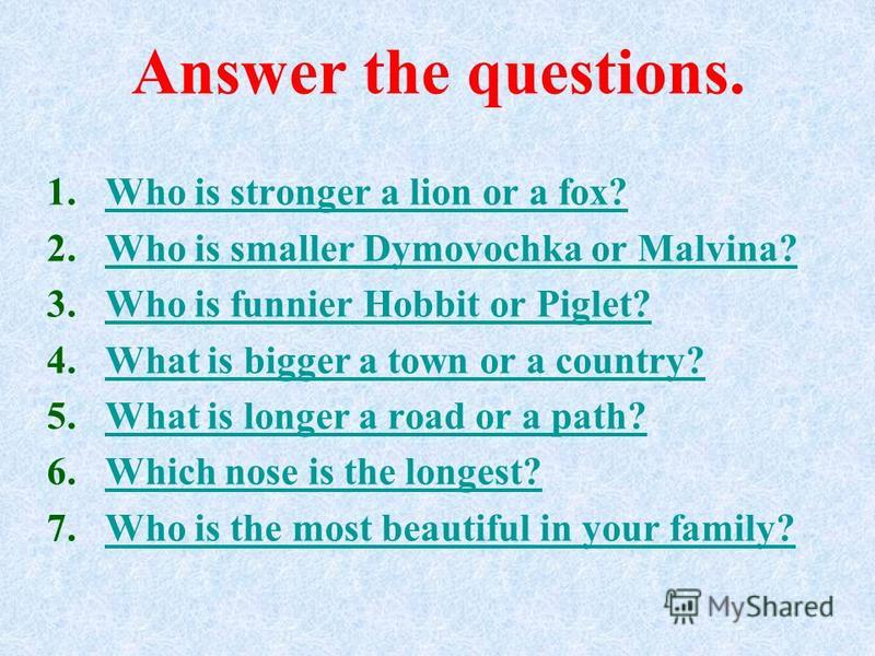 Answer the questions. 1.Who is stronger a lion or a fox?Who is stronger a lion or a fox? 2.Who is smaller Dymovochka or Malvina?Who is smaller Dymovochka or Malvina? 3.Who is funnier Hobbit or Piglet?Who is funnier Hobbit or Piglet? 4.What is bigger