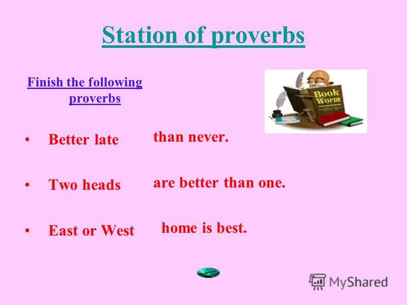 Station of proverbs Finish the following proverbs. Better late Two heads East or West than never. are better than one. home is best.