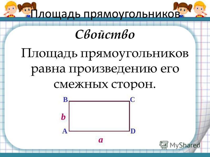 Площадь прямоугольников Свойство Площадь прямоугольников равна произведению его смежных сторон.