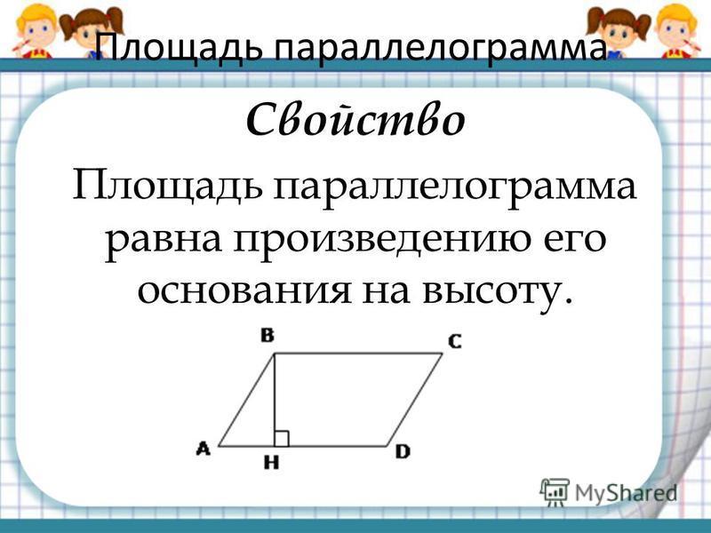 Площадь параллелограмма Свойство Площадь параллелограмма равна произведению его основания на высоту.