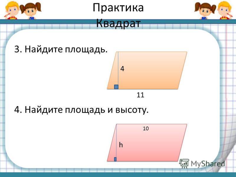 Практика Квадрат 3. Найдите площадь. 4. Найдите площадь и высоту. 4 11 h 10
