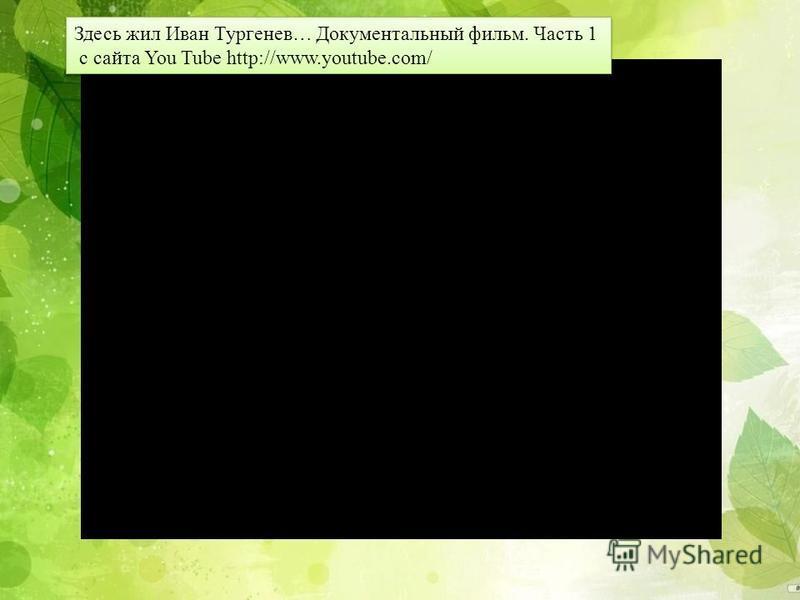 Здесь жил Иван Тургенев… Документальный фильм. Часть 1 с сайта You Tube http://www.youtube.com/ Здесь жил Иван Тургенев… Документальный фильм. Часть 1 с сайта You Tube http://www.youtube.com/