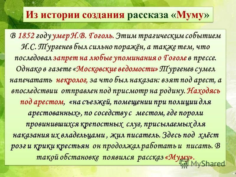 Из истории создания рассказа «Муму» В 1852 году умер Н.В. Гоголь. Этим трагическим событием И.С. Тургенев был сильно поражён, а также тем, что последовал запрет на любые упоминания о Гоголе в прессе. Однако в газете «Московские ведомости» Тургенев су