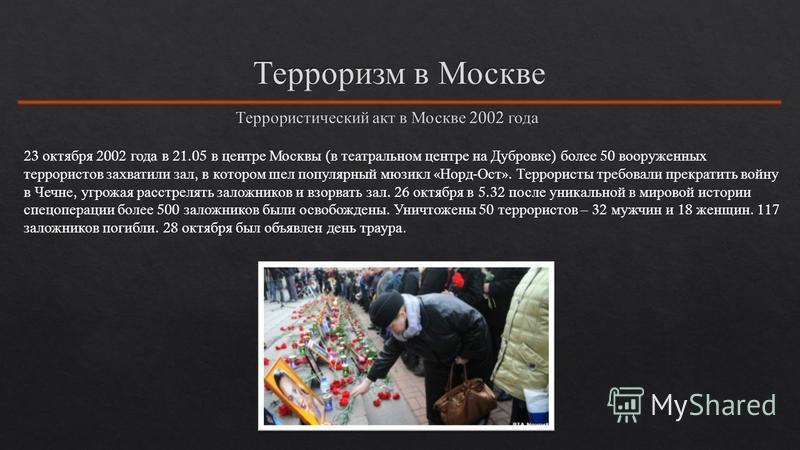 23 октября 2002 года в 21.05 в центре Москвы ( в театральном центре на Дубровке ) более 50 вооруженных террористов захватили зал, в котором шел популярный мюзикл « Норд - Ост ». Террористы требовали прекратить войну в Чечне, угрожая расстрелять залож