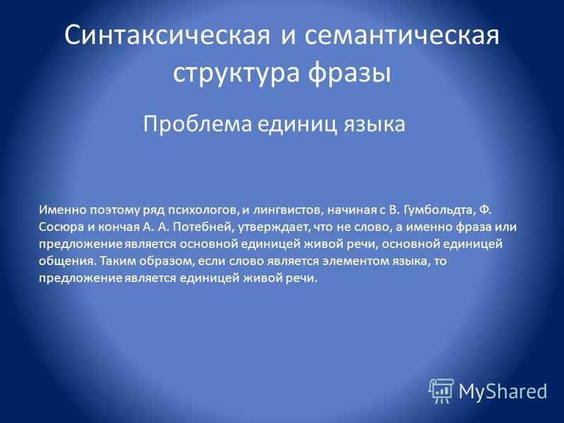 Синтаксическая и семантическая структура фразы Проблема единиц языка Именно поэтому ряд психологов, и лингвистов, начиная с В. Гумбольдта, Ф. Сосюра и кончая А. А. Потебней, утверждает, что не слово, а именно фраза или предложение является основной е