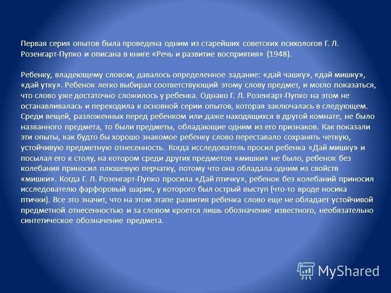 Первая серия опытов была проведена одним из старейших советских психологов Г. Л. Розенгарт-Пупко и описана в книге «Речь и развитие восприятия» (1948). Ребенку, владеющему словом, давалось определенное задание: «дай чашку», «дай мишку», «дай утку». Р